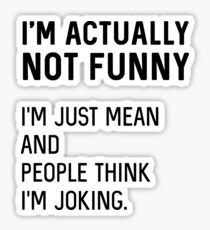 I'm actually not funny. I'm just mean and people think I'm joking Sticker