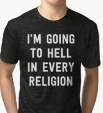 I'm going to hell in every religion Tri-blend T-Shirt