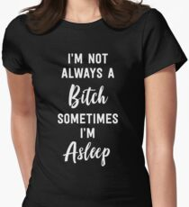 I'm not always a bitch. Sometimes I'm asleep Womens Fitted T-Shirt