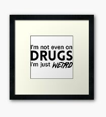 I'm not even on drugs. I'm just weird Framed Print