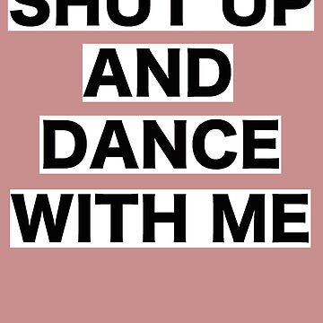 Shut Up And Dance With Me by RetroMerch