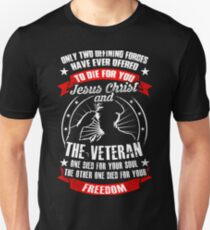 Veteran Shirt - Only Two Defining Forges Have Ever Ofered To Die For You Jesus Chirist And The Veteran One Died For Your Soul The Other One Died For Your Freedom Unisex T-Shirt