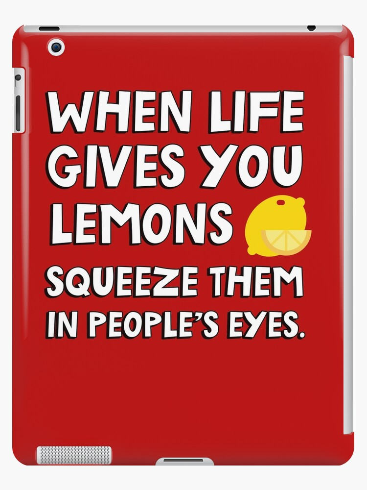 When Life Gives You Lemons Squeeze Them In Peoples Eyes Funny