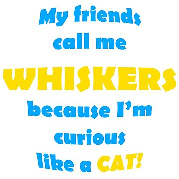 My Friends Call Me Whiskers by PETRIPRINTS