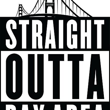 Straight Outta Bay Area by nomadshirts