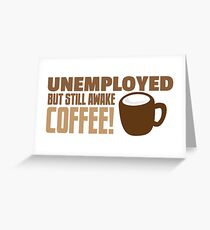 UNEMPLOYED BUT STILL AWAKE Coffee! Greeting Card