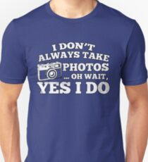 I Don't Always Take Photos..Oh Wait Unisex T-Shirt