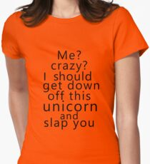 Me? Crazy? I should get down off this unicorn and slap you Women's Fitted T-Shirt