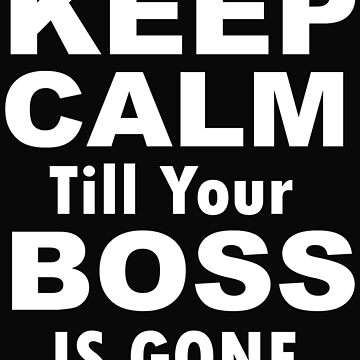 Keep Calm Till Your Boss Is Gone by emanni