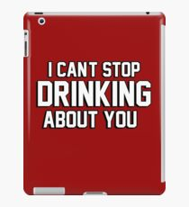 I cant stop drinking about you iPad Case/Skin