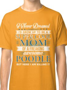 Super Cool Mom Of A Freaking Awesome Poodle Classic T-Shirt