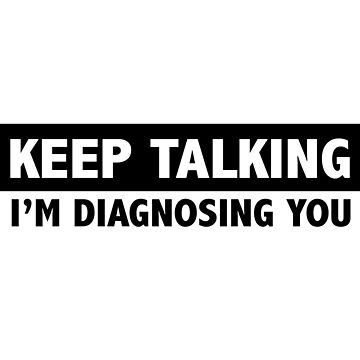 Keep talking I'm diagnosing you by artack