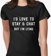 I'd love to stay and chat but I'm lying Womens Fitted T-Shirt