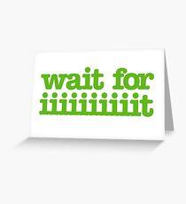 Wait for iiiiiiiiiiiiiiiit! Greeting Card