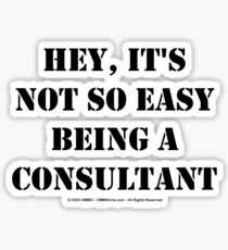 Hey, It's Not So Easy Being A Consultant - Black Text Sticker