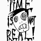 TIME IS NOT REAL! by Gobbydafoo