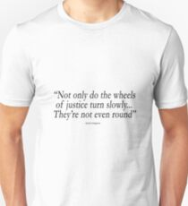 """""""Not only do the wheels  of justice turn slowly... They're not even round"""" Unisex T-Shirt"""