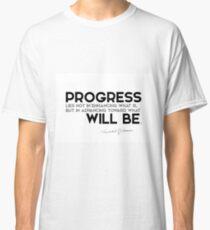 progress: advancing toward what will be - khalil gibran Classic T-Shirt