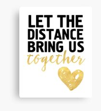 LET THE DISTANCE BRING US TOGETHER - love quote Canvas Print