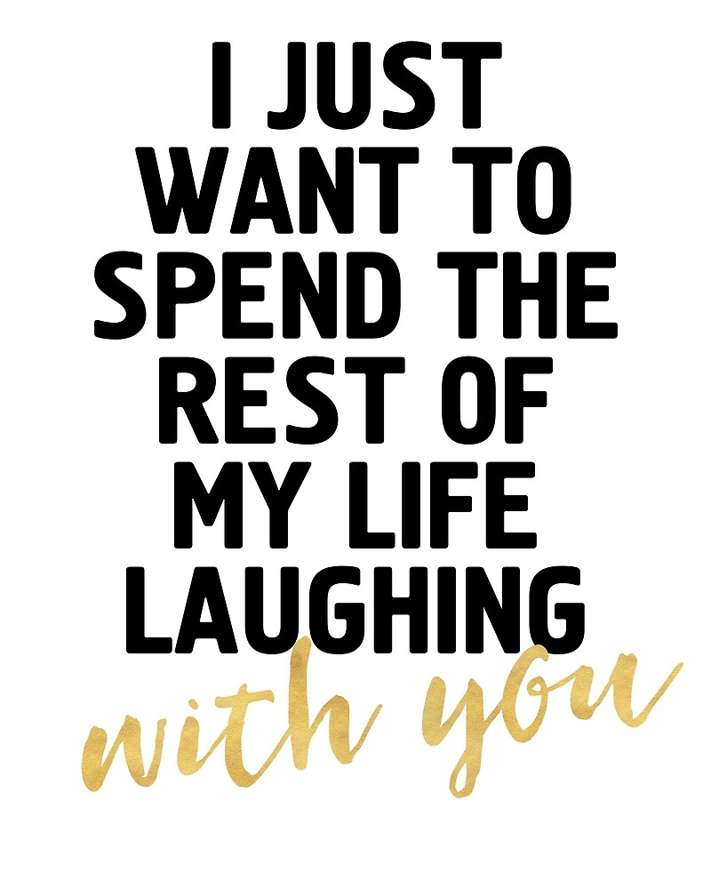 I JUST WANT TO SPEND THE REST OF MY LIFE LAUGHING WITH YOU   Cute Quote