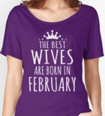 THE BEST WIVES ARE BORN IN FEBRUARY Women's Relaxed Fit T-Shirt
