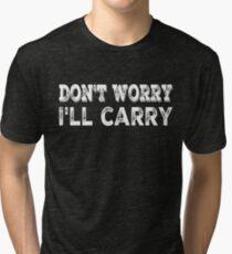 Don't worry, I'll carry Tri-blend T-Shirt