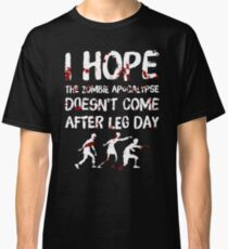 I Hope the Zombie Apocalypse Doesn't Come After Leg Day Classic T-Shirt