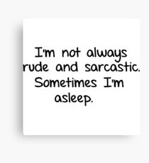 I'm not always rude and sarcastic. Sometimes I'm asleep.  Canvas Print