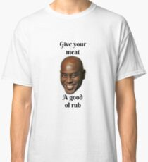 give your meat a good ol rub Classic T-Shirt
