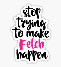 STOP TRYING TO MAKE FETCH HAPPEN Sticker