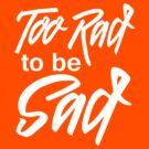 Too rad to be sad by bravos