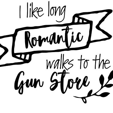 I Like Long Romantic Walks to the Gun Store by Missmacgirl