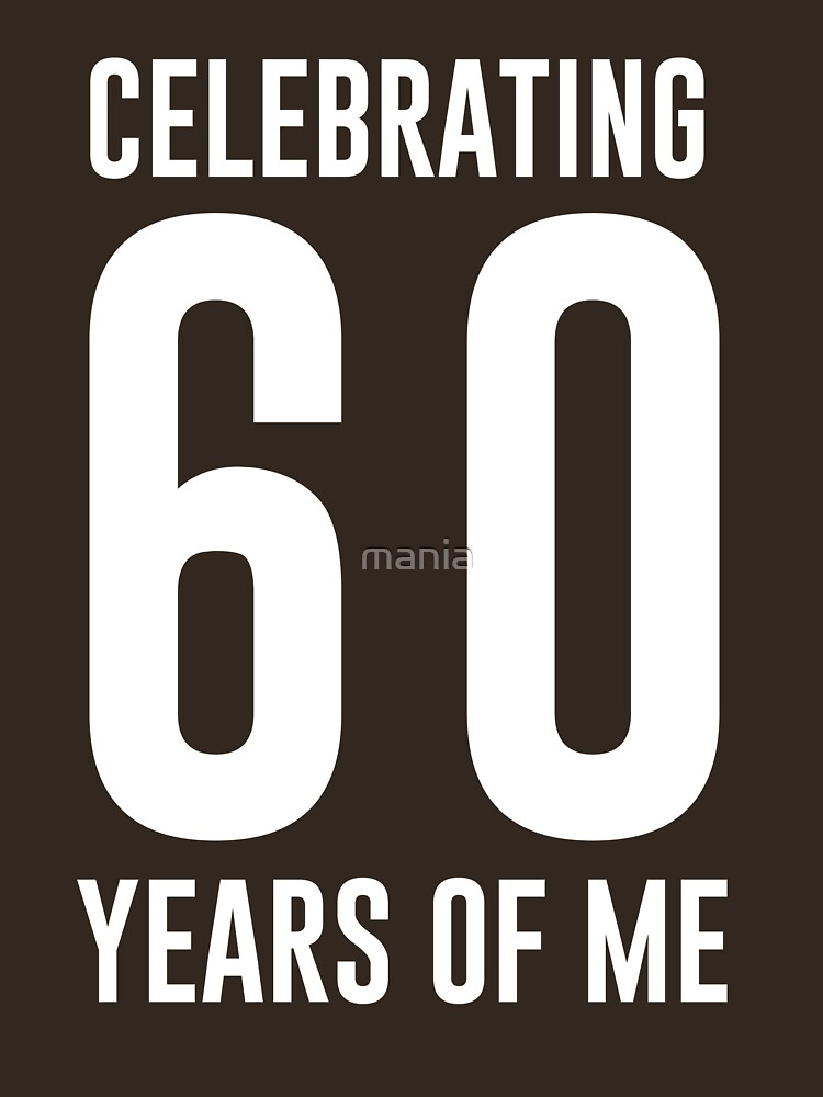 Celebrating 60 years of me by mania