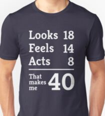 Makes me 40. Looks 18, Feels 14, Acts 8 Unisex T-Shirt