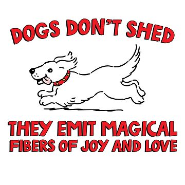 Dogs don't shed, they emit magical fibers of joy and love. Funny quote about dogs. by jasonhoffman