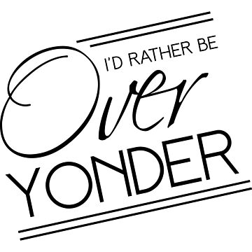 I'd rather be over yonder by whereables
