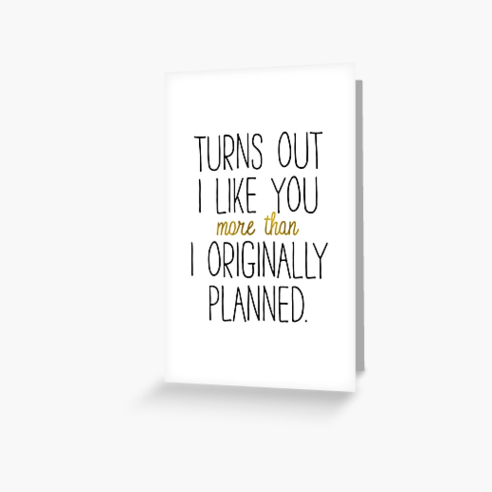 I LIKE YOU MORE THAN ORIGINALLY PLANNED Greeting Card