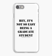 Hey, It's Not So Easy Being A Graduate Student - Black Text iPhone Case/Skin