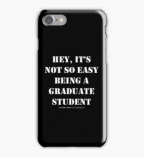 Hey, It's Not So Easy Being A Graduate Student - White Text iPhone Case/Skin