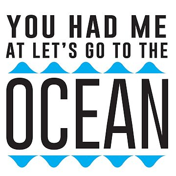 You had me at let's go to the ocean by whereables