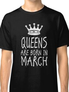 Queens Are Born In March Birthday Gift Shirt Christmas Cute Funny Pisces Aries Zodiac Classic T-Shirt