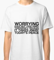 Worrying does not take away Tomorrow's Troubles it takes away Today's Peace Classic T-Shirt