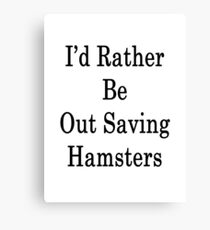I'd Rather Be Out Saving Hamsters  Canvas Print