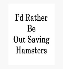 I'd Rather Be Out Saving Hamsters  Photographic Print