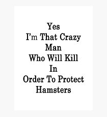 Yes I'm That Crazy Man Who Will Kill In Order To Protect Hamsters Photographic Print