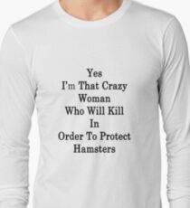 Yes I'm That Crazy Woman Who Will Kill In Order To Protect Hamsters Long Sleeve T-Shirt
