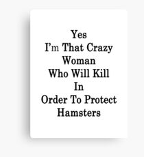 Yes I'm That Crazy Woman Who Will Kill In Order To Protect Hamsters Canvas Print