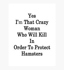 Yes I'm That Crazy Woman Who Will Kill In Order To Protect Hamsters Photographic Print