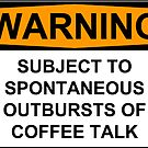 WARNING: SUBJECT TO SPONTANEOUS OUTBURSTS OF COFFEE TALK by Bundjum