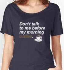 Don't talk to me before my morning coffee {FULL} Women's Relaxed Fit T-Shirt